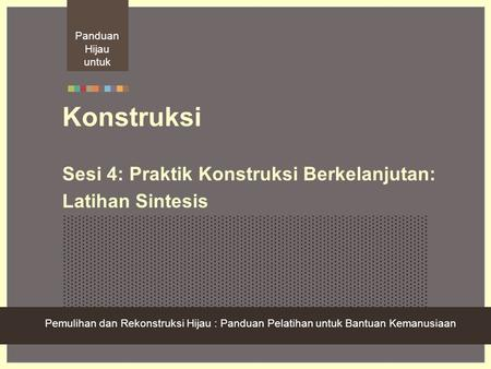 Green Recovery And Reconstruction: Training Toolkit For Humanitarian Aid Konstruksi Sesi 4: Praktik Konstruksi Berkelanjutan: Latihan Sintesis Pemulihan.