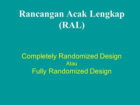 Rancangan Acak Lengkap (RAL) Completely Randomized Design Atau Fully Randomized Design.
