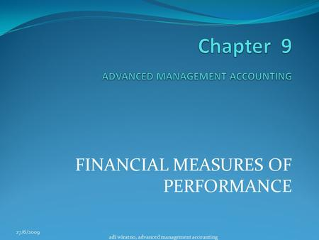 FINANCIAL MEASURES OF PERFORMANCE 27/6/2009 adi wiratno, advanced management accounting.