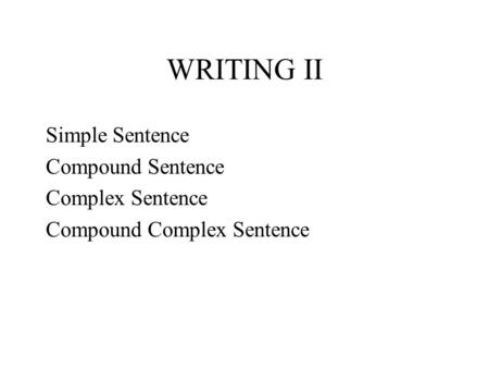 WRITING II Simple Sentence Compound Sentence Complex Sentence Compound Complex Sentence.