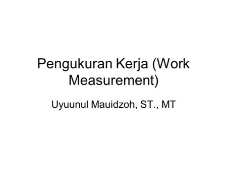 Pengukuran Kerja (Work Measurement) Uyuunul Mauidzoh, ST., MT.