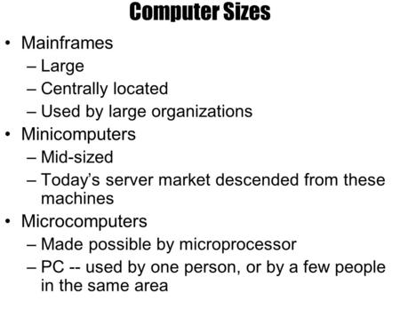 Computer Sizes Mainframes –Large –Centrally located –Used by large organizations Minicomputers –Mid-sized –Today's server market descended from these machines.