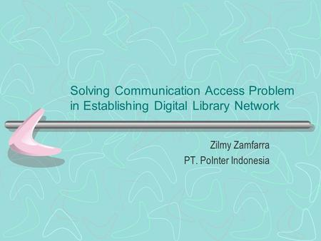Solving Communication Access Problem in Establishing Digital Library Network Zilmy Zamfarra PT. PoInter Indonesia.