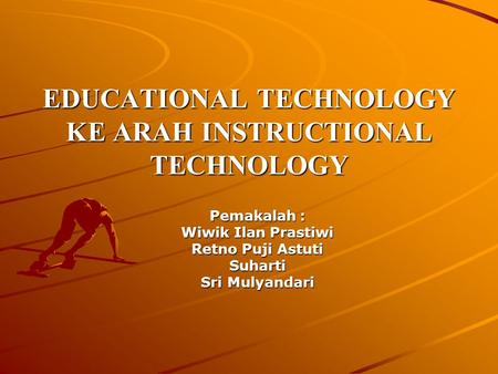 EDUCATIONAL TECHNOLOGY KE ARAH INSTRUCTIONAL TECHNOLOGY Pemakalah : Wiwik Ilan Prastiwi Retno Puji Astuti Suharti Sri Mulyandari.