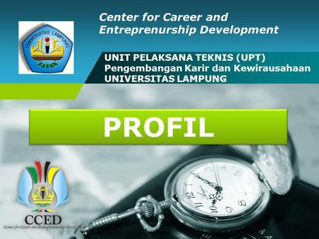 CCED UNILA UNIT PELAKSANA TEKNIS (UPT) Pengembangan Karir dan Kewirausahaan UNIVERSITAS LAMPUNG Center for Career and Entreprenurship Development PROFIL.