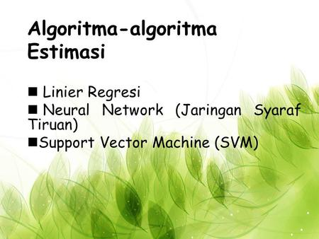 Algoritma-algoritma Estimasi Linier Regresi Neural Network (Jaringan Syaraf Tiruan) Support Vector Machine (SVM)