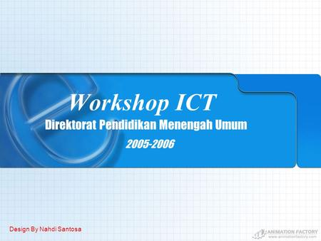 Workshop ICT 2005-2006 Direktorat Pendidikan Menengah Umum Design By Nahdi Santosa.