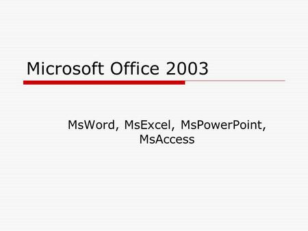 Microsoft Office 2003 MsWord, MsExcel, MsPowerPoint, MsAccess.