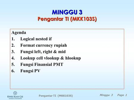 Pengantar TI (MKK103S) Minggu 3 Page 1 MINGGU 3 Pengantar TI (MKK103S) Agenda 1.Logical nested if 2.Format currency rupiah 3.Fungsi left, right & mid.