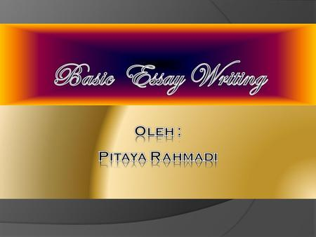 Basic Essay Writing Oleh : Pitaya Rahmadi.