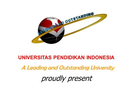 UNIVERSITAS PENDIDIKAN INDONESIA A Leading and Outstanding University proudly present.