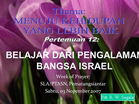 Monday, January 12, 2015 BELAJAR DARI PENGALAMAN BANGSA ISRAEL Week of Prayer: SLA/PTASN, Pematangsiantar Sabtu, 03 Nopember 2007.