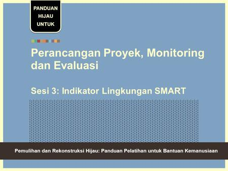 Green Recovery And Reconstruction: Training Toolkit For Humanitarian Aid Perancangan Proyek, Monitoring dan Evaluasi Sesi 3: Indikator Lingkungan SMART.