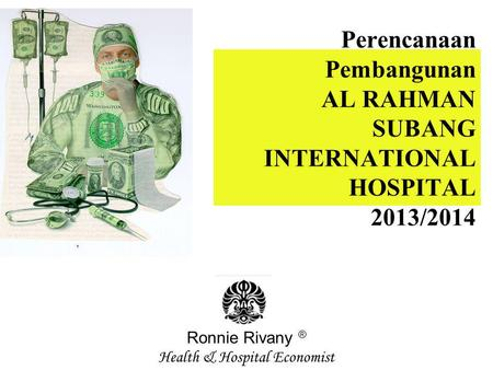 Perencanaan Pembangunan AL RAHMAN SUBANG INTERNATIONAL HOSPITAL 2013/2014 Ronnie Rivany ® Health & Hospital Economist.
