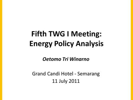 Fifth TWG I Meeting: Energy Policy Analysis Oetomo Tri Winarno Grand Candi Hotel - Semarang 11 July 2011.