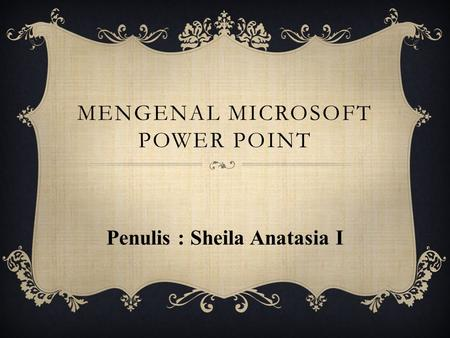MENGENAL MICROSOFT POWER POINT Penulis : Sheila Anatasia I.