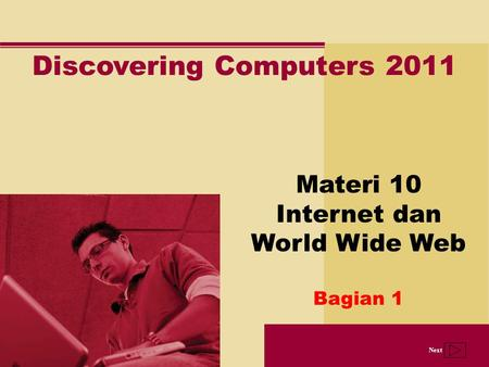 Next Discovering Computers 2011 Materi 10 Internet dan World Wide Web Bagian 1.