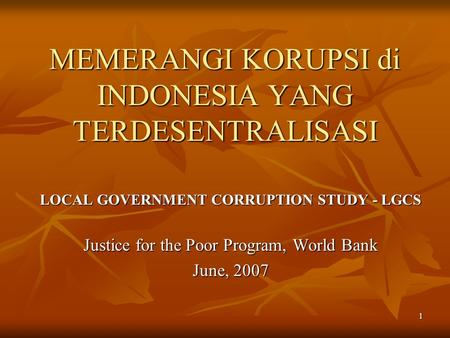 1 MEMERANGI KORUPSI di INDONESIA YANG TERDESENTRALISASI LOCAL GOVERNMENT CORRUPTION STUDY - LGCS Justice for the Poor Program, World Bank June, 2007.