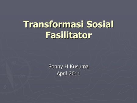 Transformasi Sosial Fasilitator Sonny H Kusuma April 2011.