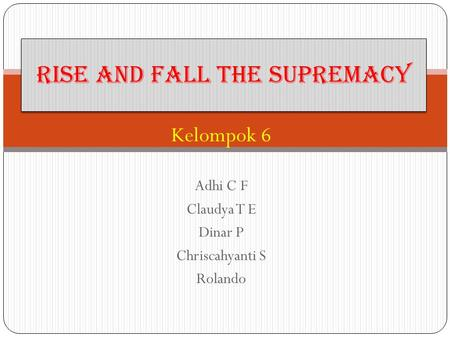 Kelompok 6 Adhi C F Claudya T E Dinar P Chriscahyanti S Rolando Rise and Fall the Supremacy.