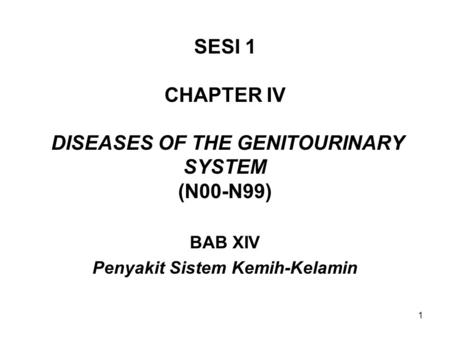 1 SESI 1 CHAPTER IV DISEASES OF THE GENITOURINARY SYSTEM (N00-N99) BAB XIV Penyakit Sistem Kemih-Kelamin.