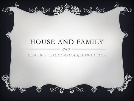 HOUSE AND FAMILY DESCRIPTIVE TEXT AND ADJECTIVE ORDER.