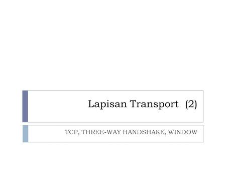 Lapisan Transport (2) TCP, THREE-WAY HANDSHAKE, WINDOW.
