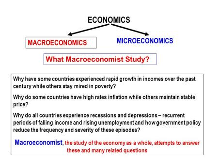 ECONOMICS MACROECONOMICS MICROECONOMICS What Macroeconomist Study? Why have some countries experienced rapid growth in incomes over the past century while.