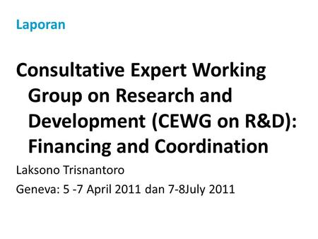 Laporan Consultative Expert Working Group on Research and Development (CEWG on R&D): Financing and Coordination Laksono Trisnantoro Geneva: 5 -7 April.