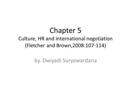 Chapter 5 Culture, HR and international negotiation (Fletcher and Brown,2008:107-114) by. Dwiyadi Suryawardana.