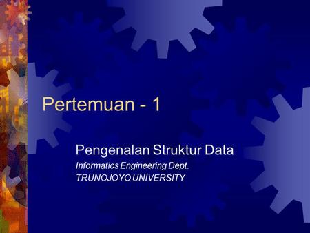 Pertemuan - 1 Pengenalan Struktur Data Informatics Engineering Dept. TRUNOJOYO UNIVERSITY.