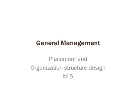 General Management Placement and Organization structure design M-5.