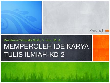 Meeting 3 Desideria Cempaka WM., S. Sos., M. A MEMPEROLEH IDE KARYA TULIS ILMIAH-KD 2 This presentation demonstrates the new capabilities of PowerPoint.