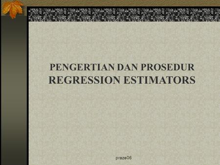 Praze06 PENGERTIAN DAN PROSEDUR REGRESSION ESTIMATORS.
