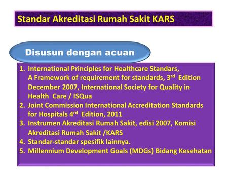 Standar Akreditasi Rumah Sakit KARS 1.International Principles for Healthcare Standars, A Framework of requirement for standards, 3 rd Edition December.
