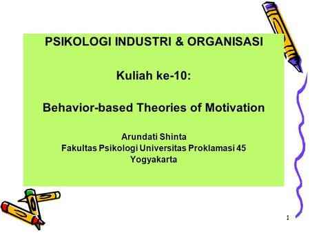 1 PSIKOLOGI INDUSTRI & ORGANISASI Kuliah ke-10: Behavior-based Theories of Motivation Arundati Shinta Fakultas Psikologi Universitas Proklamasi 45 Yogyakarta.