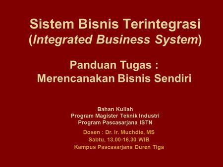Sistem Bisnis Terintegrasi (Integrated Business System) Bahan Kuliah Program Magister Teknik Industri Program Pascasarjana ISTN Dosen : Dr. Ir. Muchdie,