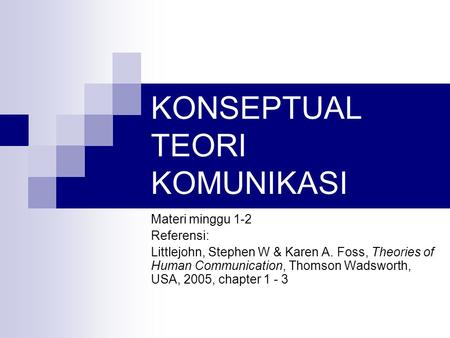 KONSEPTUAL TEORI KOMUNIKASI Materi minggu 1-2 Referensi: Littlejohn, Stephen W & Karen A. Foss, Theories of Human Communication, Thomson Wadsworth, USA,