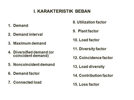 I. KARAKTERISTIK BEBAN 1. Demand 2. Demand interval 3. Maximum demand 4. Diversified demand (or coincident demand) 5. Noncoincident demand 6. Demand factor.
