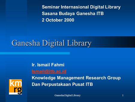 Ganesha Digital Library1 Ir. Ismail Fahmi Knowledge Management Research Group Dan Perpustakaan Pusat ITB Seminar Internasional Digital.