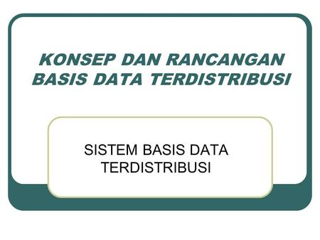 KONSEP DAN RANCANGAN BASIS DATA TERDISTRIBUSI SISTEM BASIS DATA TERDISTRIBUSI.