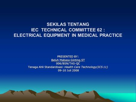 SEKILAS TENTANG IEC TECHNICAL COMMITTEE 62 : ELECTRICAL EQUIPMENT IN MEDICAL PRACTICE PRESENTED BY: Beluh Mabasa Ginting.ST 006/BSN/TAS-QC Tenaga Ahli.