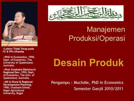 Manajemen Produksi/Operasi Pengampu : Muchdie, PhD in Economics Semester Ganjil 2010/2011  PhD in Economics, 1998, Dept. of Economics, The University.
