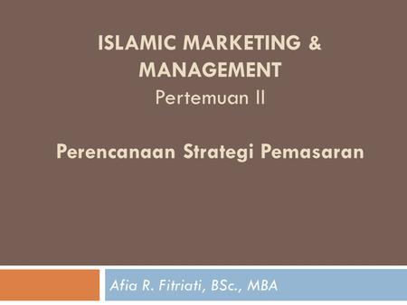ISLAMIC MARKETING & MANAGEMENT Pertemuan II Perencanaan Strategi Pemasaran Afia R. Fitriati, BSc., MBA.