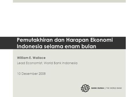 Pemutakhiran dan Harapan Ekonomi Indonesia selama enam bulan William E. Wallace Lead Economist, World Bank Indonesia 10 Desember 2008.