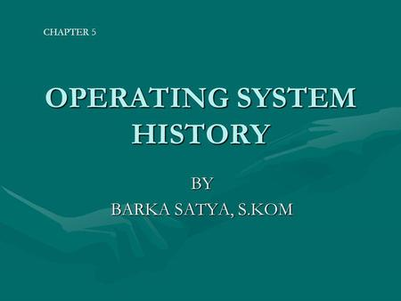 OPERATING SYSTEM HISTORY BY BARKA SATYA, S.KOM CHAPTER 5.