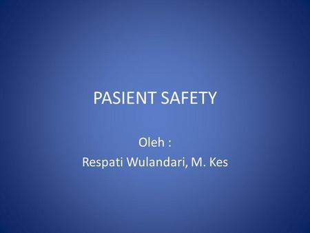 PASIENT SAFETY Oleh : Respati Wulandari, M. Kes. 2. Why? 1. What? 3. How?