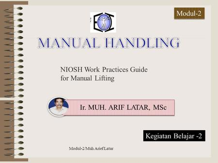 NIOSH Work Practices Guide for Manual Lifting Ir. MUH. ARIF LATAR, MSc Modul-2/Muh Arief Latar anual Handling Modul-2 Kegiatan Belajar -2.