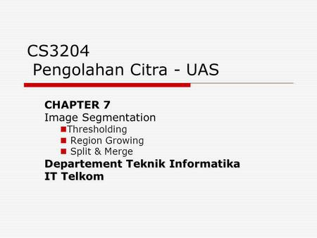 CS3204 Pengolahan Citra - UAS CHAPTER 7 Image Segmentation Thresholding Region Growing Split & Merge Departement Teknik Informatika IT Telkom.