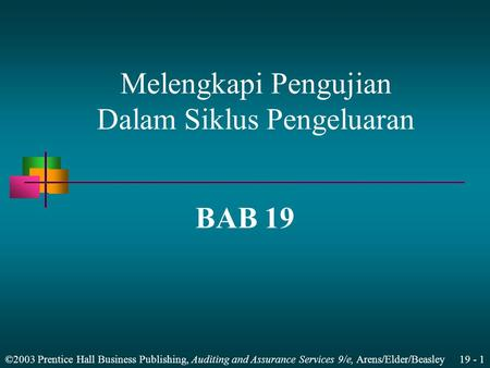 ©2003 Prentice Hall Business Publishing, Auditing and Assurance Services 9/e, Arens/Elder/Beasley 19 - 1 BAB 19 Melengkapi Pengujian Dalam Siklus Pengeluaran.